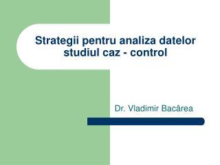 Strategii pentru a naliza datelor studiul caz - control