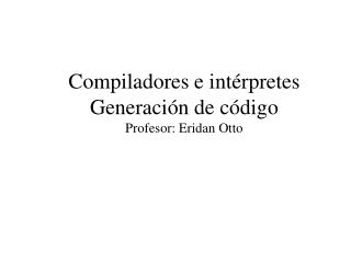 Compiladores e int�rpretes Generaci�n de c�digo Profesor: Eridan Otto