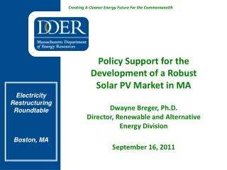 Policy Support for the Development of a Robust Solar PV Market in MA  Dwayne Breger, Ph.D. Director, Renewable and Alter