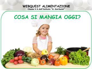 """WEBQUEST ALIMENTAZION E Classe V A dell'Istituto """"G. Garibaldi"""""""