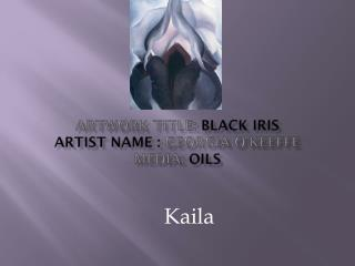 Artwork Title:  Black Iris Artist Name :  Georgia O'Keeffe Media:  Oils
