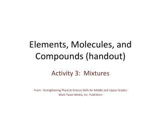 Elements,  Molecules, and Compounds (handout)