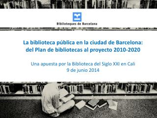 La biblioteca pública en la ciudad de Barcelona:  del Plan de bibliotecas al proyecto 2010-2020
