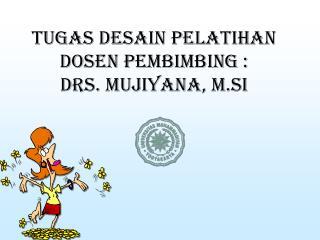 Tugas Desain Pelatihan Dosen Pembimbing  : Drs.  Mujiyana ,  M.Si
