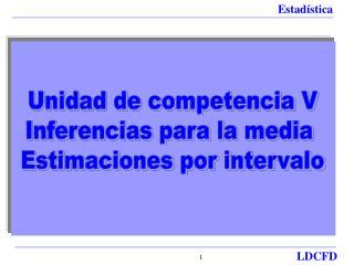 Unidad de competencia V Inferencias para la media  Estimaciones por intervalo