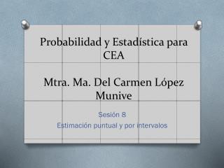 Probabilidad y Estad�stica para CEA Mtra. Ma. Del Carmen L�pez Munive