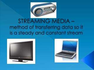 STREAMING MEDIA –  method of transferring data so it is a steady and constant stream