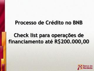 Processo de Crédito no BNB  Check list para operações de financiamento até R$200.000,00