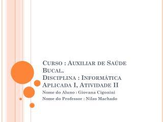 Curso : Auxiliar de Saúde Bucal. Disciplina : Informática Aplicada I, Atividade II