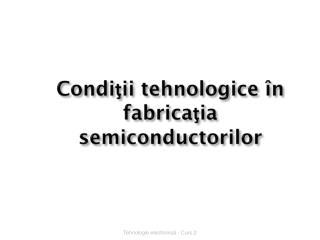 Condiţii tehnologice în fabricaţia semiconductorilor