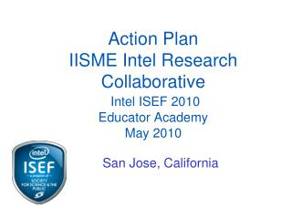 Action Plan  IISME Intel Research Collaborative Intel  ISEF 2010 Educator Academy May 2010