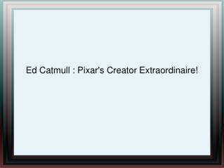 Ed Catmull : Pixar's Creator Extraordinaire!