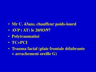 Mr C. 43ans, chauffeur poids-lourd AVP ( AT) le 20/03/97 Polytraumatisé TC+PCI