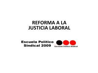 REFORMA A LA  JUSTICIA LABORAL