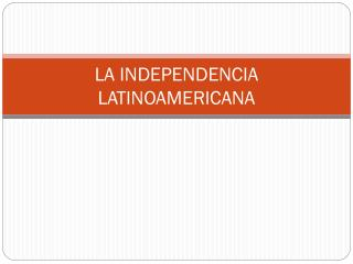 LA INDEPENDENCIA LATINOAMERICANA