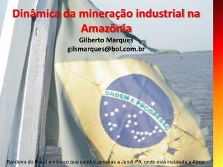 Dinâmica da mineração industrial na Amazônia Gilberto Marques gilsmarques@bol.br