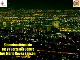 Situación actual de  Luz y Fuerza del Centro Ing. Mario Govea Sansón