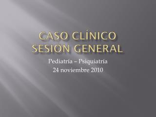 Caso Clínico  sesión general