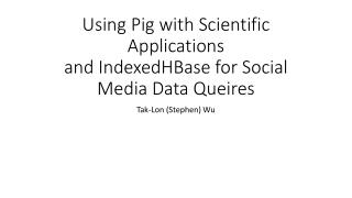 Using Pig with Scientific Applications  and  IndexedHBase  for Social Media Data  Queires