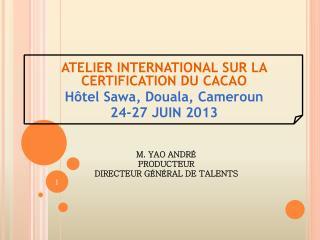 ATELIER INTERNATIONAL SUR LA CERTIFICATION DU CACAO Hôtel  Sawa , Douala, Cameroun 24-27 JUIN 2013