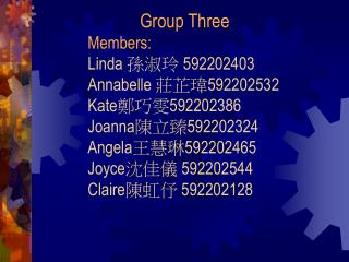 Group Three Members: Linda  孫淑玲  592202403 Annabelle  莊芷瑋 592202532 Kate 鄭巧雯 592202386