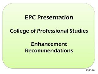 EPC Presentation College of Professional Studies  Enhancement Recommendations