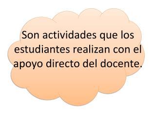 Son actividades que los estudiantes realizan con el apoyo directo  del docente.