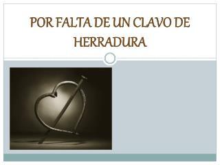 POR FALTA DE UN CLAVO DE HERRADURA
