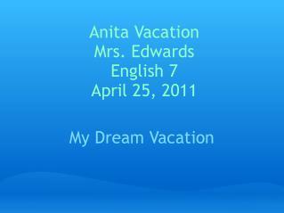 Anita Vacation Mrs. Edwards English 7 April 25, 2011