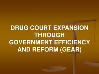 DRUG COURT EXPANSION THROUGH GOVERNMENT EFFICIENCY AND REFORM (GEAR)