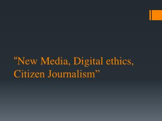 """ New Media, Digital ethics,  C itizen Journalism"""