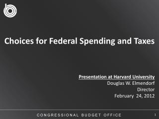 Choices for Federal Spending and Taxes Presentation  at  Harvard University  Douglas W. Elmendorf