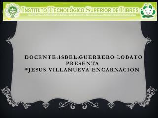 DOCENTE:iSbel guerrero lobato PRESENTA  *JESUS VILLANUEVA ENCARNACION