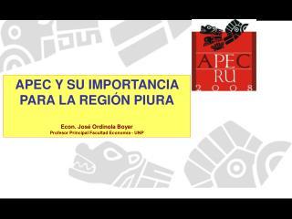 APEC Y SU IMPORTANCIA PARA LA REGIÓN PIURA Econ. José Ordinola Boyer