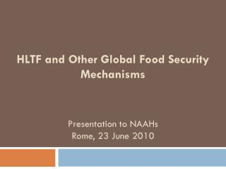 HLTF and Other Global Food Security Mechanisms Presentation to NAAHs Rome, 23 June 2010
