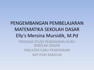 PENGEMBANGAN PEMBELAJARAN MATEMATIKA SEKOLAH  DASAR Elly's Mersina Mursidik ,  M.Pd