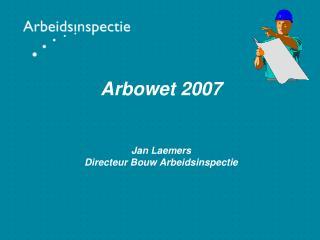 Arbowet 2007 Jan Laemers Directeur Bouw Arbeidsinspectie
