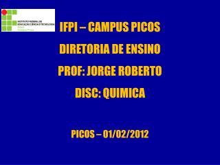 IFPI – CAMPUS PICOS DIRETORIA DE ENSINO PROF: JORGE ROBERTO DISC: QUIMICA  PICOS – 01/02/2012