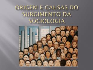 ORIGEM E CAUSAS DO SURGIMENTO DA SOCIOLOGIA