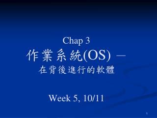 Chap 3 作業系統 (OS)  - 在背後進行的軟體 Week 5, 10/11
