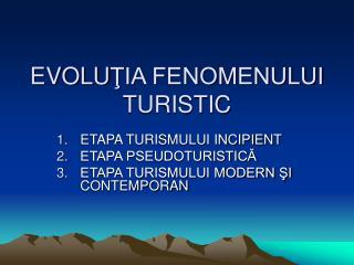EVOLU ŢIA FENOMENULUI TURISTIC