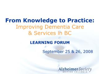 From Knowledge to Practice:  Improving Dementia Care   Services in BC  LEARNING FORUM
