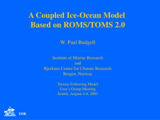 A Coupled Ice-Ocean Model  Based on ROMS/TOMS 2.0 W. Paul Budgell Institute of Marine Research and