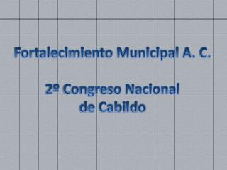 Fortalecimiento Municipal A. C. 2º Congreso Nacional  de Cabildo