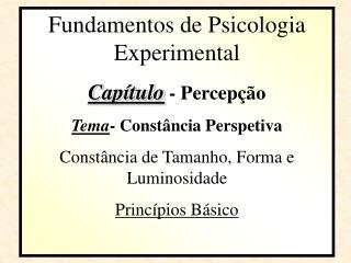 Fundamentos de Psicologia Experimental Capítulo  - Percepção Tema - Constância Perspetiva