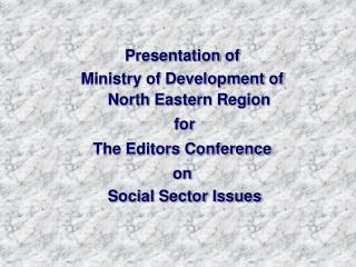 Presentation of    Ministry of Development of North Eastern Region  for  The Editors Conference