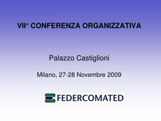 VII° CONFERENZA ORGANIZZATIVA Palazzo Castiglioni Milano, 27-28 Novembre 2009