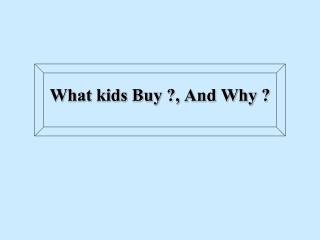 What kids Buy ?, And Why ?