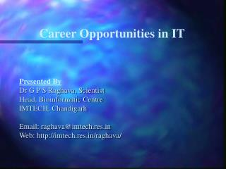 Career Opportunities in IT Presented By  Dr G P S Raghava, Scientist Head, Bioinformatic Centre