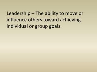Leadership – The ability to move or influence others toward achieving individual or group goals.